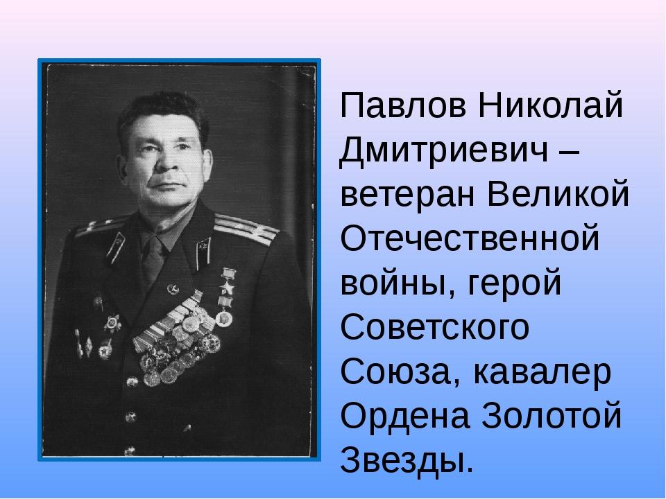 Павлов Николай Дмитриевич –ветеран Великой Отечественной войны, герой Советск...