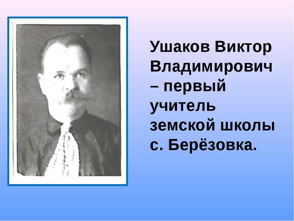 Ушаков Виктор Владимирович – первый учитель земской школы с. Берёзовка.