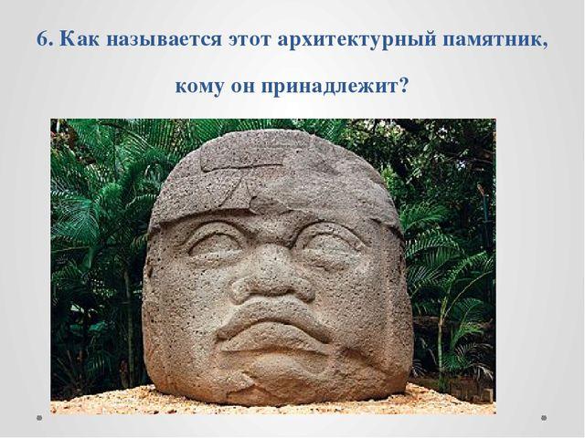 6. Как называется этот архитектурный памятник, кому он принадлежит?