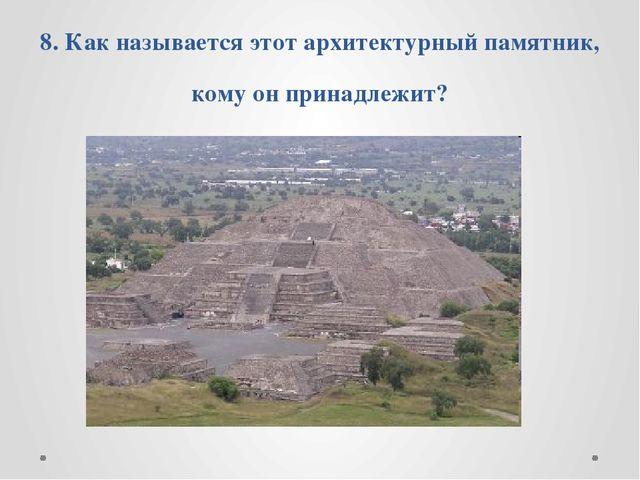 8. Как называется этот архитектурный памятник, кому он принадлежит?