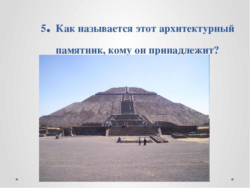 5. Как называется этот архитектурный памятник, кому он принадлежит?