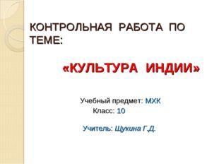 КОНТРОЛЬНАЯ РАБОТА ПО ТЕМЕ: «КУЛЬТУРА ИНДИИ» Учебный предмет: МХК Класс: 10 У