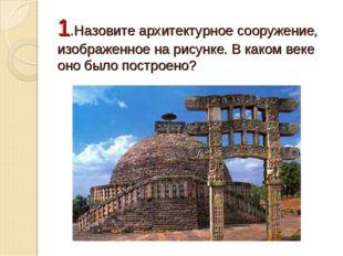 1.Назовите архитектурное сооружение, изображенное на рисунке. В каком веке он