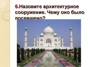6.Назовите архитектурное сооружение. Чему оно было посвящено?
