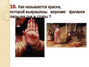 10. Как называется краска, которой выкрашены верхние фаланги пальцев рук и ст