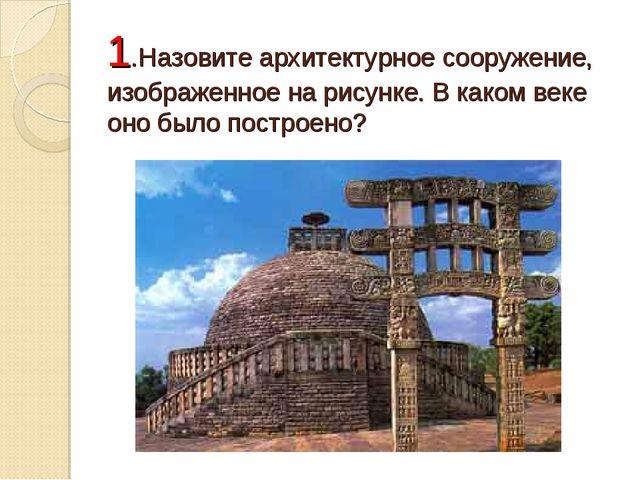 1.Назовите архитектурное сооружение, изображенное на рисунке. В каком веке он...