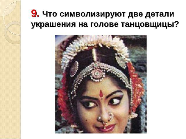 9. Что символизируют две детали украшения на голове танцовщицы?