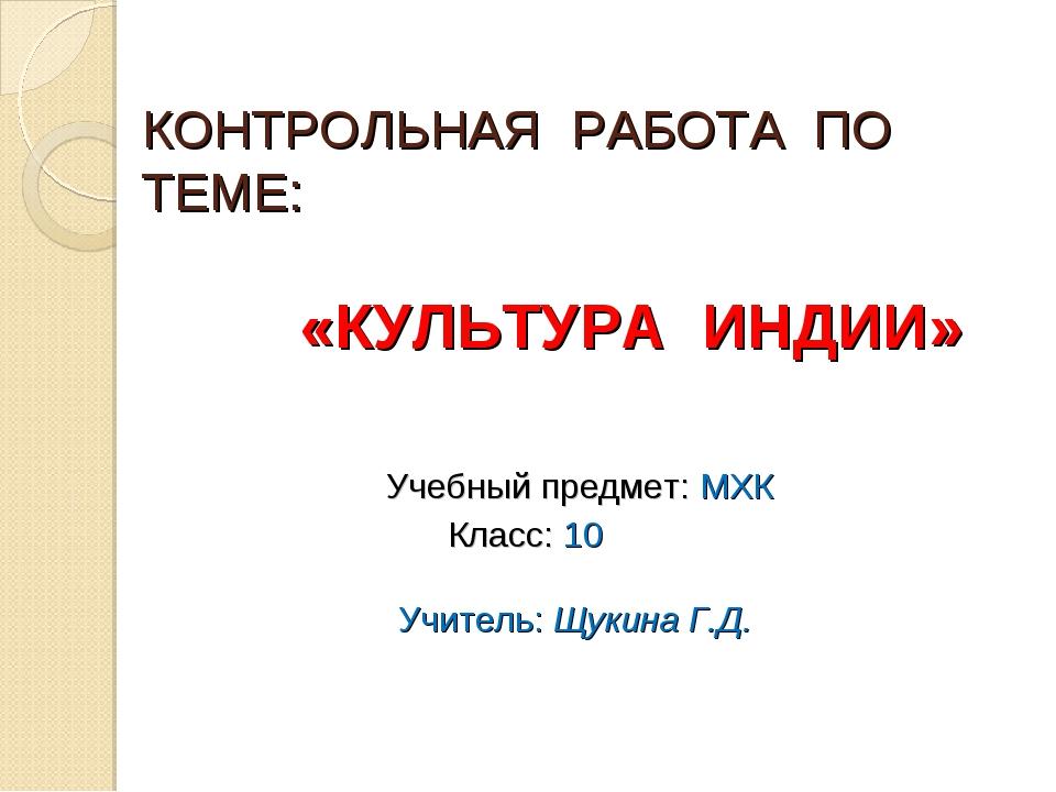 КОНТРОЛЬНАЯ РАБОТА ПО ТЕМЕ: «КУЛЬТУРА ИНДИИ» Учебный предмет: МХК Класс: 10 У...