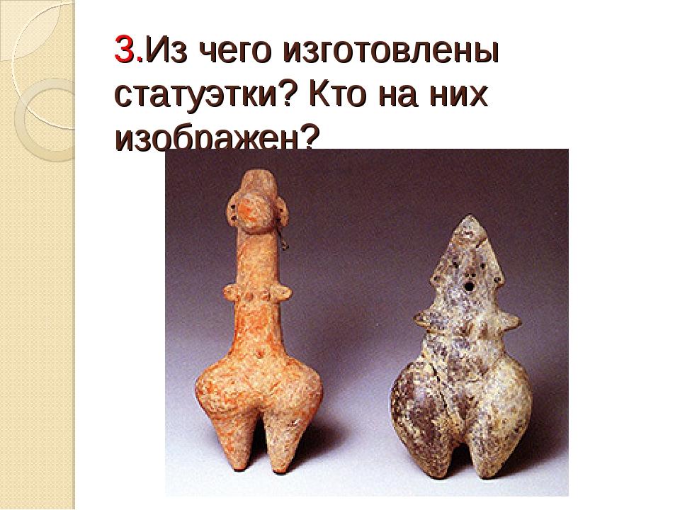3.Из чего изготовлены статуэтки? Кто на них изображен?