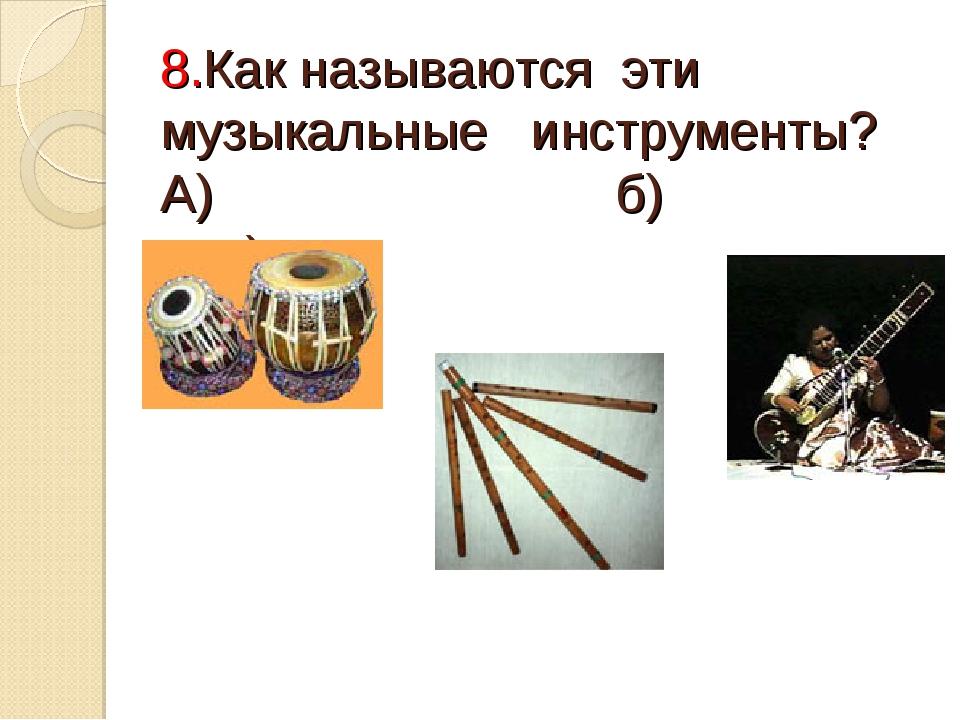 8.Как называются эти музыкальные инструменты? А) б) в)