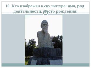 10. Кто изображен в скульптуре: имя, род деятельности, место рождения: