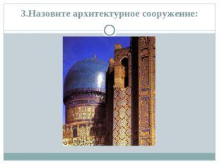 3.Назовите архитектурное сооружение: