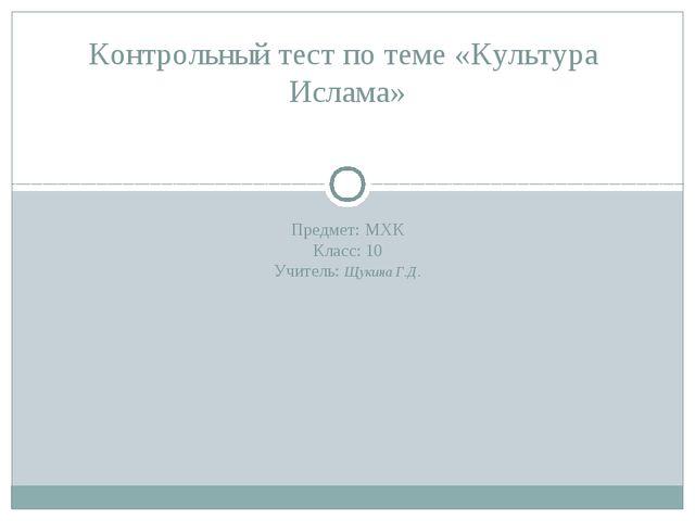 Предмет: МХК Класс: 10 Учитель: Щукина Г.Д. Контрольный тест по теме «Культур...