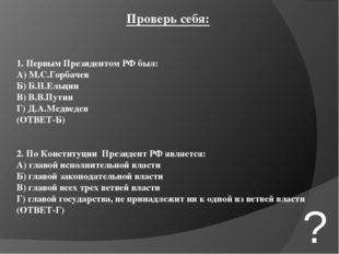 Проверь себя: 1. Первым Президентом РФ был: А) М.С.Горбачев Б) Б.Н.Ельцин В)