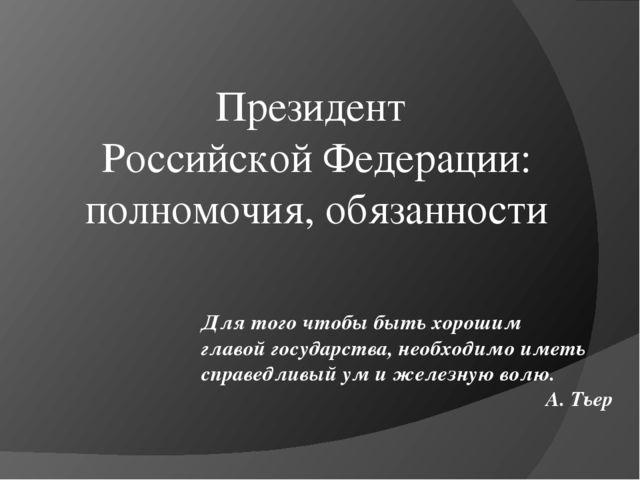 Президент Российской Федерации: полномочия, обязанности Для того чтобы быть х...