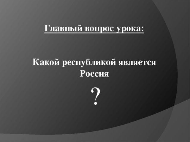 Главный вопрос урока: Какой республикой является Россия ?