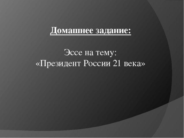 Домашнее задание: Эссе на тему: «Президент России 21 века»