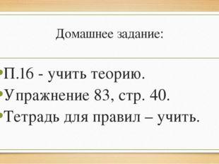 Домашнее задание: П.16 - учить теорию. Упражнение 83, стр. 40. Тетрадь для пр