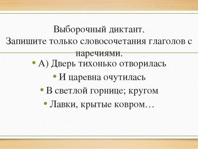 Выборочный диктант. Запишите только словосочетания глаголов с наречиями. А) Д...