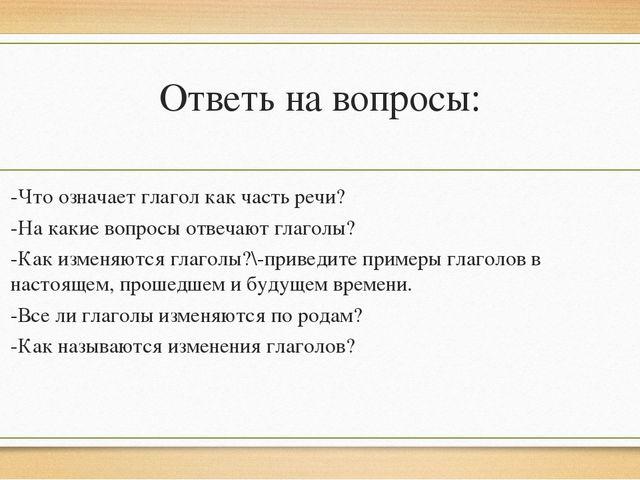 Ответь на вопросы: -Что означает глагол как часть речи? -На какие вопросы отв...