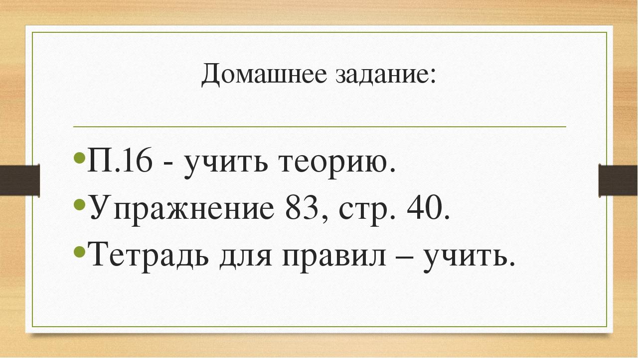 Домашнее задание: П.16 - учить теорию. Упражнение 83, стр. 40. Тетрадь для пр...
