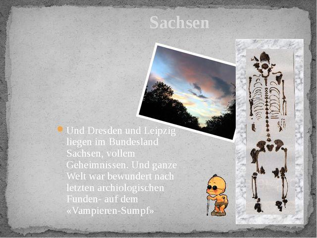 Und Dresden und Leipzig liegen im Bundesland Sachsen, vollem Geheimnissen. U...