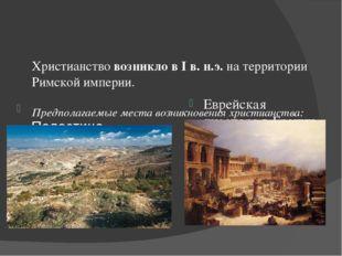 Христианствовозникло в I в. н.э.на территории Римской империи. Предполагаем