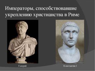 Императоры, способствовавшие укреплению христианства в Риме Галерий Константи