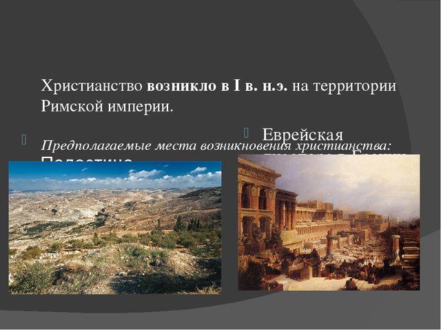 Христианствовозникло в I в. н.э.на территории Римской империи. Предполагаем...