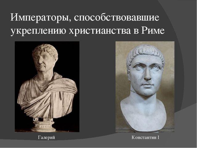Императоры, способствовавшие укреплению христианства в Риме Галерий Константи...