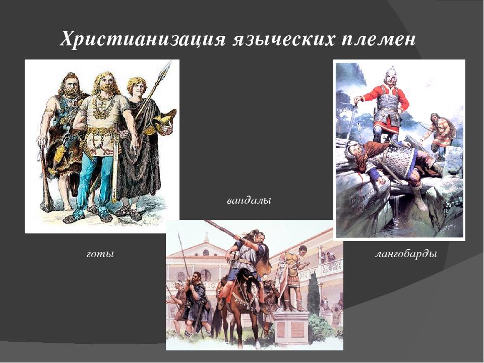 Христианизация языческих племен готы вандалы лангобарды