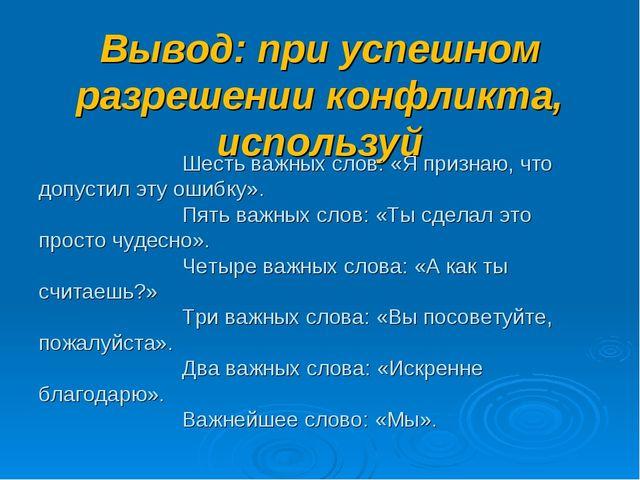 Вывод: при успешном разрешении конфликта, используй Шесть важных слов: «Я при...