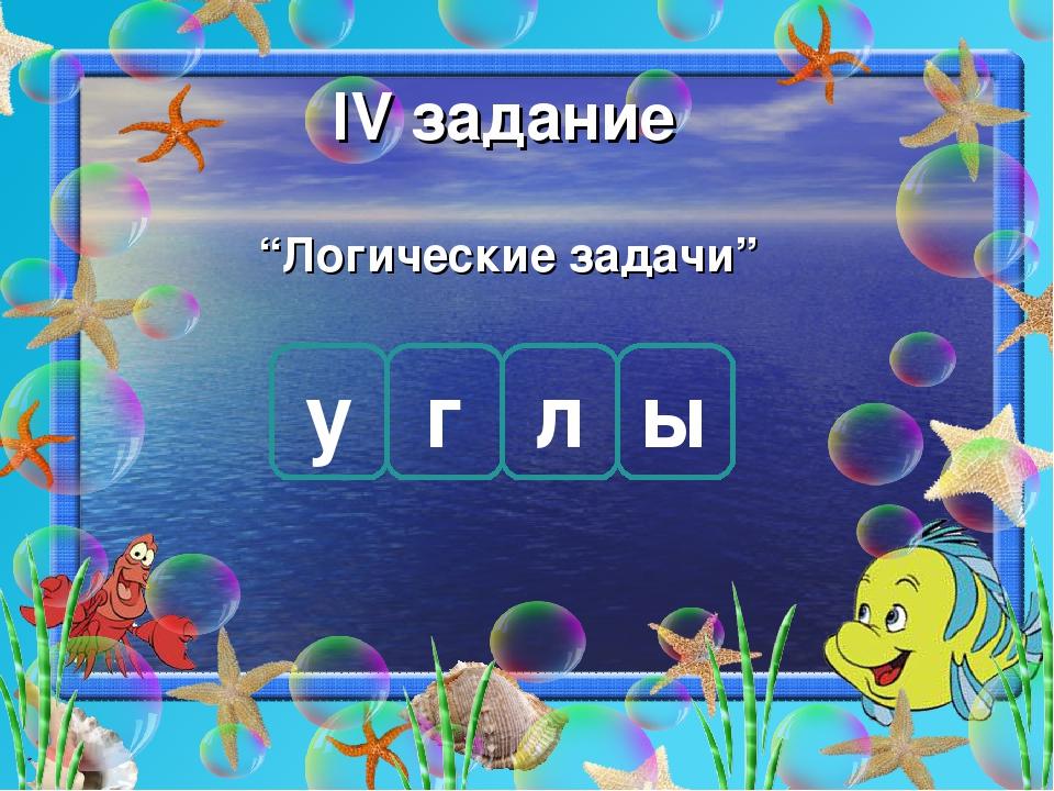 """ІV задание """"Логические задачи"""" у г л ы"""