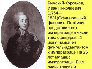 Римский-Корсаков, Иван Николаевич (1754—1831)Официальный фаворит. Потёмкин