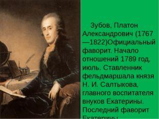 Зубов, Платон Александрович (1767—1822)Официальный фаворит. Начало отношений