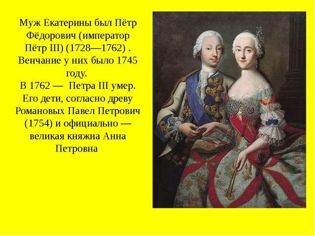 Муж Екатерины был Пётр Фёдорович (император Пётр III) (1728—1762) . Венчание...