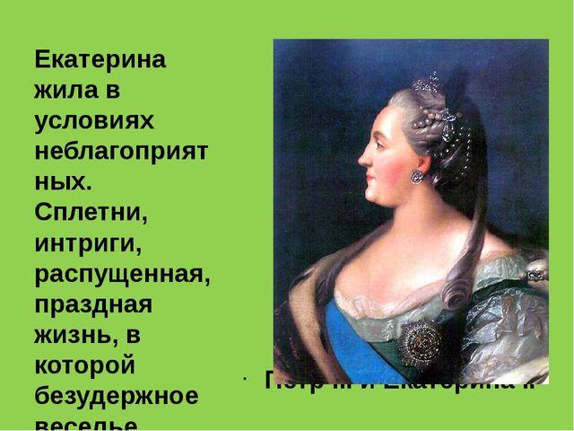Петр III и Екатерина II Екатерина жила в условиях неблагоприятных. Сплетни,...