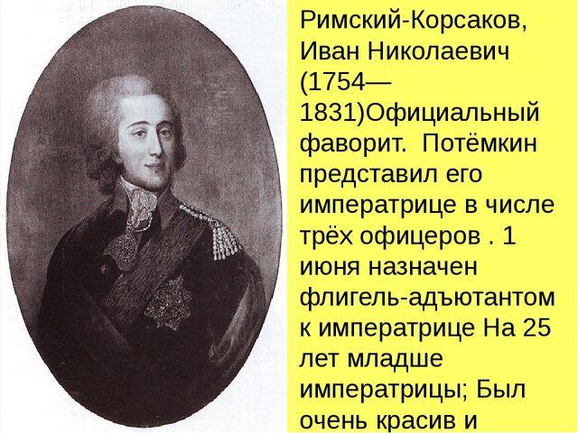 Римский-Корсаков, Иван Николаевич (1754—1831)Официальный фаворит. Потёмкин...
