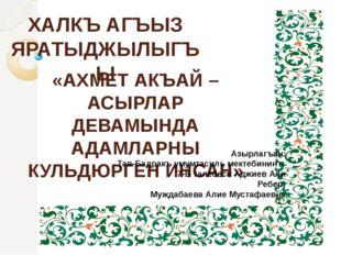ХАЛКЪ АГЪЫЗ ЯРАТЫДЖЫЛЫГЪЫ «АХМЕТ АКЪАЙ –АСЫРЛАР ДЕВАМЫНДА АДАМЛАРНЫ КУЛЬДЮРГЕ