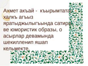 Ахмет акъай - къырымтатар халкъ агъыз яратыджылыгъында сатирик ве юмористик о