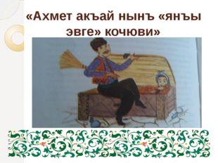 «Ахмет акъай нынъ «янъы эвге» кочюви»