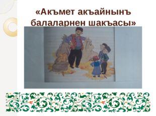 «Акъмет акъайнынъ балаларнен шакъасы»