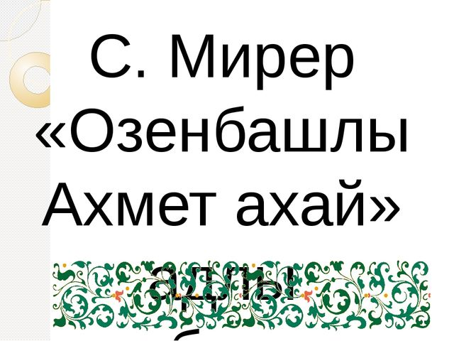 С. Мирер «Озенбашлы Ахмет ахай» адлы китабынынъ кириш сёзюнде бойле яза: « А...