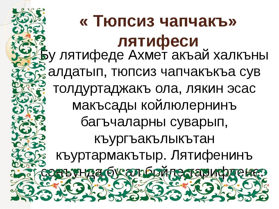 « Тюпсиз чапчакъ» лятифеси Бу лятифеде Ахмет акъай халкъны алдатып, тюпсиз ча...
