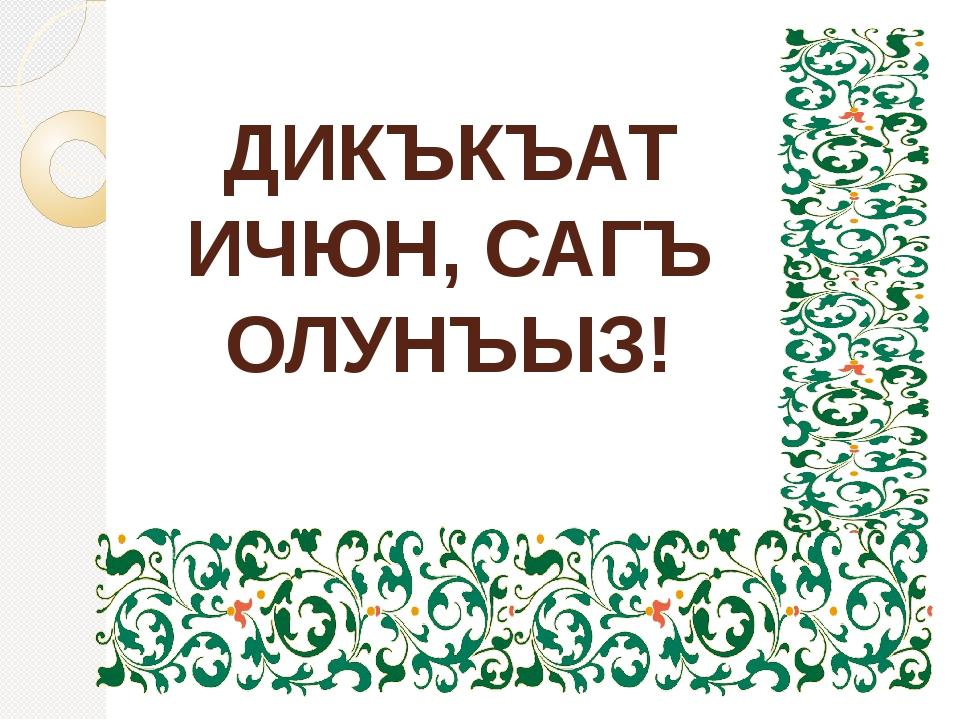 ДИКЪКЪАТ ИЧЮН, САГЪ ОЛУНЪЫЗ!