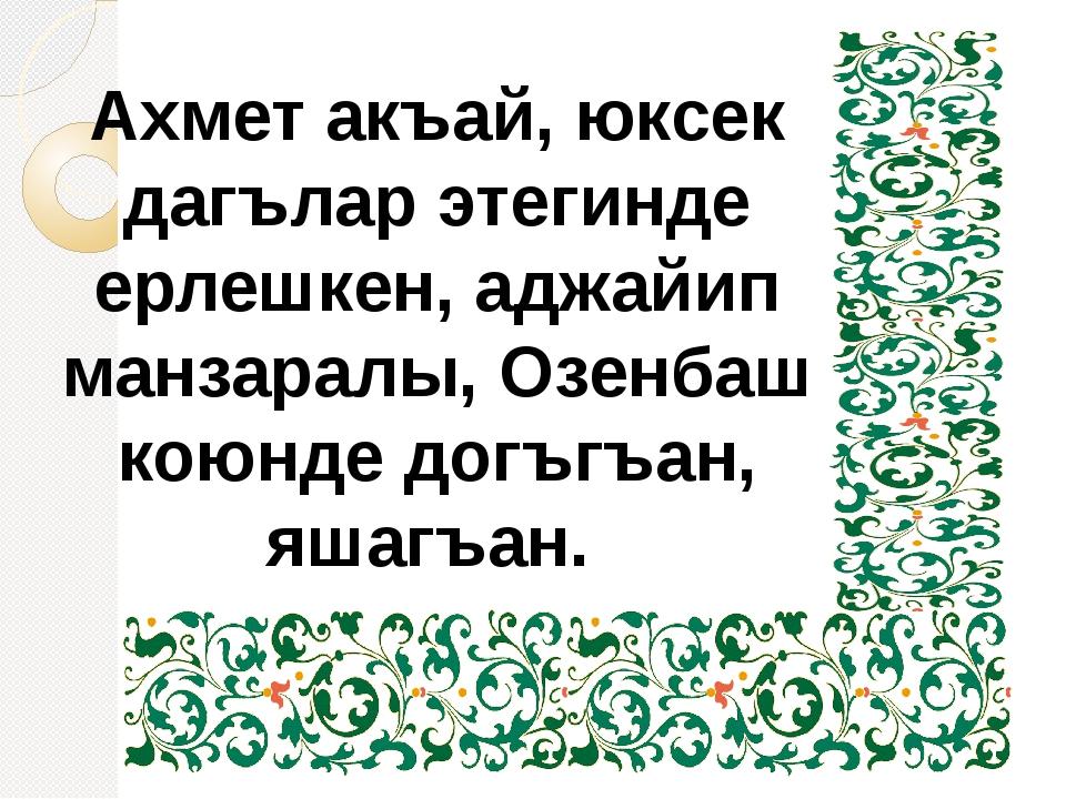 Ахмет акъай, юксек дагълар этегинде ерлешкен, аджайип манзаралы, Озенбаш кою...
