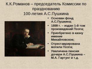 К.К.Романов – председатель Комиссии по празднованию 100-летия А.С.Пушкина Осн