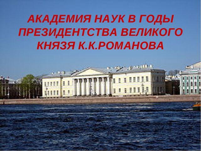АКАДЕМИЯ НАУК В ГОДЫ ПРЕЗИДЕНТСТВА ВЕЛИКОГО КНЯЗЯ К.К.РОМАНОВА