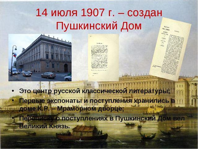 14 июля 1907 г. – создан Пушкинский Дом Это центр русской классической литера...