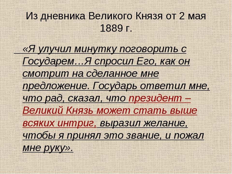 Из дневника Великого Князя от 2 мая 1889 г. «Я улучил минутку поговорить с Го...